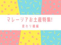マレーシアお土産特集! 変わり種編